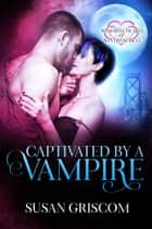Captivated by a Vampire - Immortal Hearts of San Francisco, #2 ebook by Susan Griscom