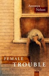 Female Trouble - Stories ebook by Antonya Nelson