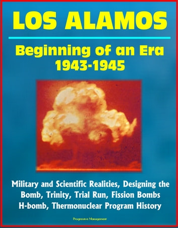 Los Alamos: Beginning of an Era, 1943-1945, Military and Scientific Realities, Designing the Bomb, Trinity, Trial Run, Fission Bombs, H-bomb, Thermonuclear Program History ebook by Progressive Management