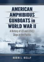 American Amphibious Gunboats in World War II ebook by Robin L. Rielly