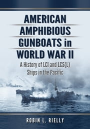 American Amphibious Gunboats in World War II - A History of LCI and LCS(L) Ships in the Pacific ebook by Robin L. Rielly