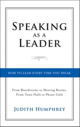 Speaking As a Leader - How to Lead Every Time You Speak...From Board Rooms to Meeting Rooms, From Town Halls to Phone Calls ebook by Judith Humphrey