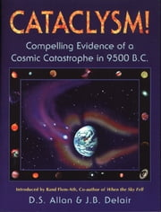 Cataclysm!: Compelling Evidence of a Cosmic Catastrophe in 9500 B.C. - Compelling Evidence of a Cosmic Catastrophe in 9500 B.C. ebook by D. S. Allan,J. B. Delair