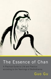 The Essence of Chan: A Practical Guide to Life and Practice according to the Teachings of Bodhidharma ebook by Guo Gu