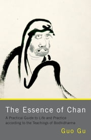 The Essence of Chan: A Practical Guide to Life and Practice according to the Teachings of Bodhidharma - A Practical Guide to Life and Practice according to the Teachings of Bodhidharma ebook by Guo Gu
