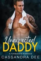 Unexpected Daddy - A Forbidden Romance ebook by Cassandra Dee