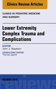 Lower Extremity Complex Trauma and Complications, An Issue of Clinics in Podiatric Medicine and Surgery, ebook by John J. Stapleton