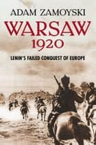 Warsaw 1920: Lenin's Failed Conquest of Europe ebook by Adam Zamoyski