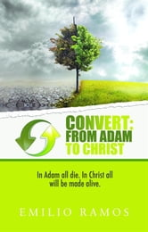 Convert From Adam to Christ: In Adam all will die, In Christ all will be made Alive ebook by Ramos, Emilio
