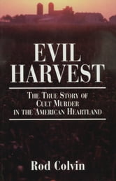 Evil Harvest: The True Story of Cult Murder in the American Heartland - The True Story of Cult Murder in the American Heartland ebook by Rod Colvin