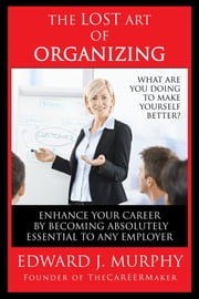The Lost Art of Organizing: How to Enhance Your Career by Becoming Absolutely Essential to Any Employer ebook by Edward J. Murphy