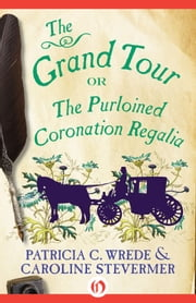 The Grand Tour - or the Purloined Coronation Regalia ebook by Patricia C. Wrede,Caroline Stevermer