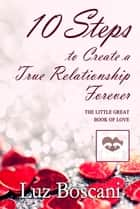 10 Steps to Create a True Relationship Forever. The Little Great Book of Love. ebook by Luz Boscani