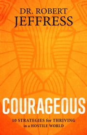 Courageous - 10 Strategies for Thriving in a Hostile World ebook by Dr. Robert Jeffress