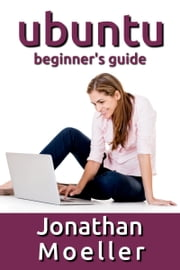 The Ubuntu Beginner's Guide - Eleventh Edition ebook by Jonathan Moeller