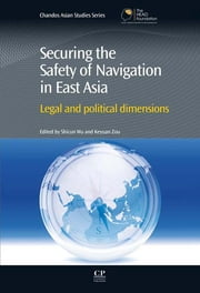 Securing the Safety of Navigation in East Asia - Legal and Political Dimensions ebook by Shicun Wu,Keyuan Zou