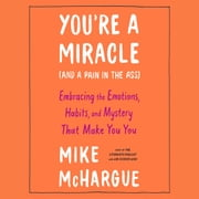 You're a Miracle (and a Pain in the Ass) - Embracing the Emotions, Habits, and Mystery That Make You You audiobook by Mike McHargue