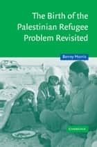 The Birth of the Palestinian Refugee Problem Revisited ebook by Benny Morris