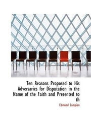 Ten Reasons Proposed To His Adversaries For Disputation In The Name ebook by Edmund Campion