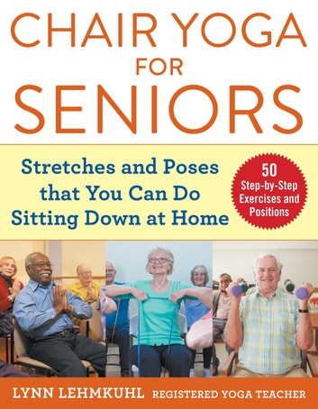 Chair Yoga for Seniors - Stretches and Poses that You Can Do Sitting Down at Home ebook by Lynn Lehmkuhl