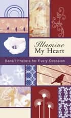 Illumine My Heart: Bahai Prayers for Every Occasion ebook by Baha'u'llah,Abbas  Effendi (Abdul-Baha),the Bab