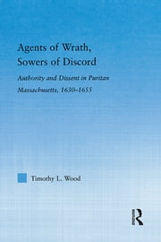Agents of Wrath, Sowers of Discord - Authority and Dissent in Puritan Massachusetts, 1630-1655 ebook by Timothy L. Wood