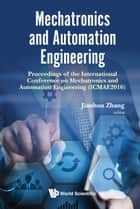 Mechatronics and Automation Engineering - Proceedings of the International Conference on Mechatronics and Automation Engineering (ICMAE2016) ebook by Jianhua Zhang