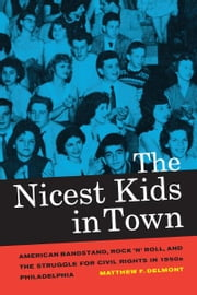 The Nicest Kids in Town - American Bandstand, Rock 'n' Roll, and the Struggle for Civil Rights in 1950s Philadelphia ebook by Matthew F. Delmont