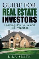 Guide For Real Estate Investors: Learning How To Fix And Flip Properties ebook by Lila Smith