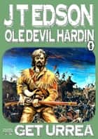 Ole Devil Hardin 5: Get Urrea! ebook by J.T. Edson