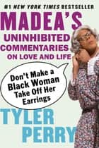Don't Make a Black Woman Take Off Her Earrings - Madea's Uninhibited Commentaries on Love and Life ebook by Tyler Perry