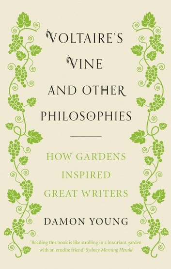 Voltaire's Vine and Other Philosophies - How Gardens Inspired Great Writers ebook by Damon Young
