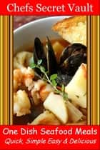 One Dish Seafood Meals: Quick, Simple Easy & Delicious ebook by Chefs Secret Vault