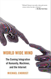 World Wide Mind - The Coming Integration of Humanity, Machines, and the Internet ebook by Michael Chorost