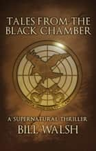 Tales from the Black Chamber - A Supernatural Thriller ebook by Bill Walsh