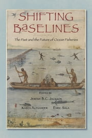 Shifting Baselines - The Past and the Future of Ocean Fisheries ebook by Jeremy B.C. Jackson,Jeremy B.C. Jackson,Karen E. Alexander,Enric Sala,Jamie Cournane,Jeff Bolster,Francisco Chavez