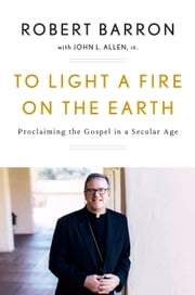 To Light a Fire on the Earth - Proclaiming the Gospel in a Secular Age ebook by Robert Barron, John L. Allen