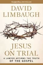 Jesus on Trial - A Lawyer Affirms the Truth of the Gospel ebook by David Limbaugh