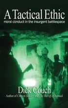 A Tactical Ethic - Moral Conduct in the Insurgent Battlespace ebook by Dick Couch