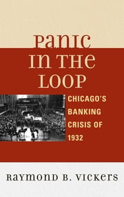 Panic in the Loop - Chicago's Banking Crisis of 1932 ebook by Raymond B. Vickers