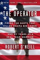The Operator - Firing the Shots that Killed Osama bin Laden and My Years as a SEAL Team Warrior電子書籍 Robert O'Neill