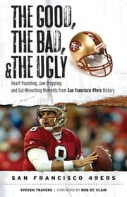 The Good, the Bad, & the Ugly: San Francisco 49ers - Heart-Pounding, Jaw-Dropping, and Gut-Wrenching Moments from San Francisco 49ers History ebook by Steven Travers,Bob St. Clair