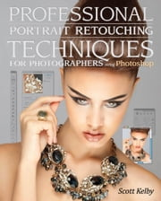 Professional Portrait Retouching Techniques for Photographers Using Photoshop ebook by Kelby, Scott