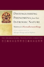Distinguishing Phenomena from Their Intrinsic Nature - Maitreya's Dharmadharmatavibhanga with Commentaries by Khenpo Shenga and Ju Mipham ebook by Dharmachakra Translation Committee