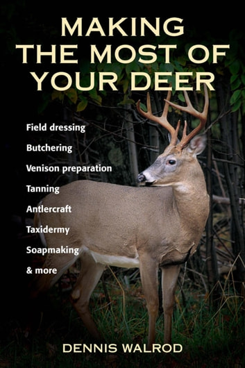 Making the Most of Your Deer - Field Dressing, Butchering, Venison Preparation, Tanning, Antlercraft, Taxidermy, Soapmaking, & More ebook by Dennis Walrod