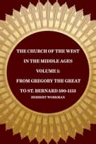 The Church of the West in the Middle Ages Volume 1: From Gregory the Great to St. Bernard 590-1153 ebook by Herbert Workman
