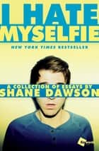 I Hate Myselfie - A Collection of Essays by Shane Dawson ebook by Shane Dawson