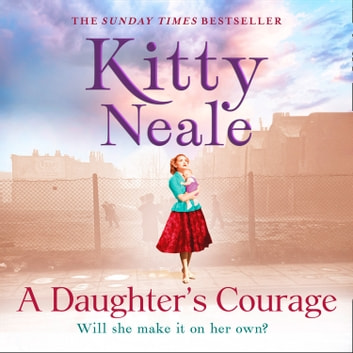 A Daughter's Courage: A powerful, gritty new saga from the Sunday Times bestseller audiobook by Kitty Neale