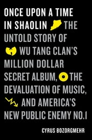Once Upon a Time in Shaolin - The Untold Story of Wu-Tang Clan's Million-Dollar Secret Album, the Devaluation of Music, and America's New Public Enemy No. 1 ebook by Kobo.Web.Store.Products.Fields.ContributorFieldViewModel