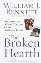 The Broken Hearth - Reversing the Moral Collapse of the American Family ebook by William J. Bennett